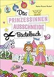 Das Prinzessinnen-Ausschneide-Bastelbuch. Kinderleichte Bastel-Ideen. Märchenschloss,...